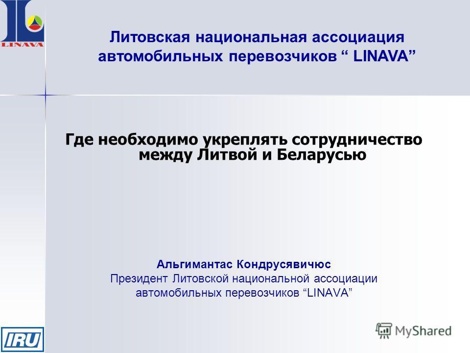 Где необходимо укреплять сотрудничество между Литвой и Беларусью Альгимантас Кондрусявичюс Президент Литовской национальной ассоциации автомобильных перевозчиков LINAVA Литовская национальная ассоциация автомобильных перевозчиков LINAVA