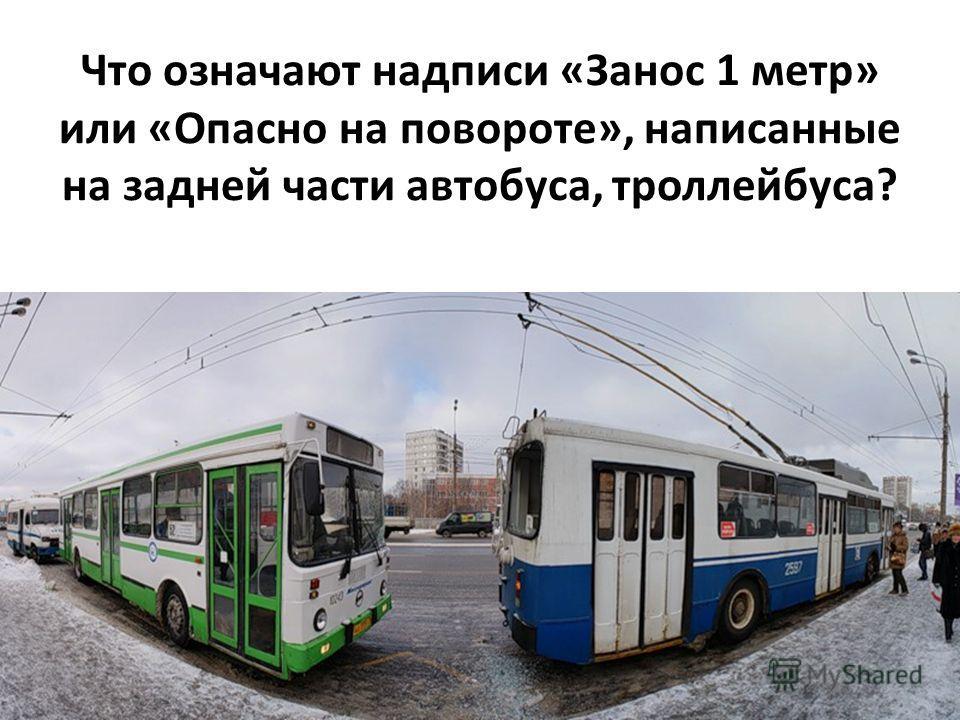 Что означают надписи «Занос 1 метр» или «Опасно на повороте», написанные на задней части автобуса, троллейбуса?