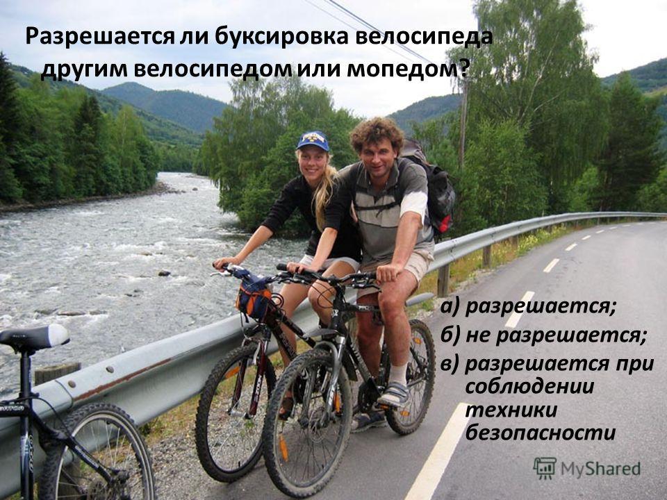 Разрешается ли буксировка велосипеда другим велосипедом или мопедом? а) разрешается; б) не разрешается; в) разрешается при соблюдении техники безопасности