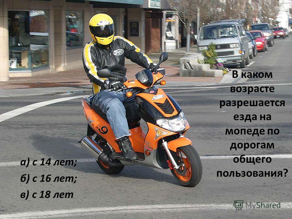В каком возрасте разрешается езда на мопеде по дорогам общего пользования? а) с 14 лет; б) с 16 лет; в) с 18 лет