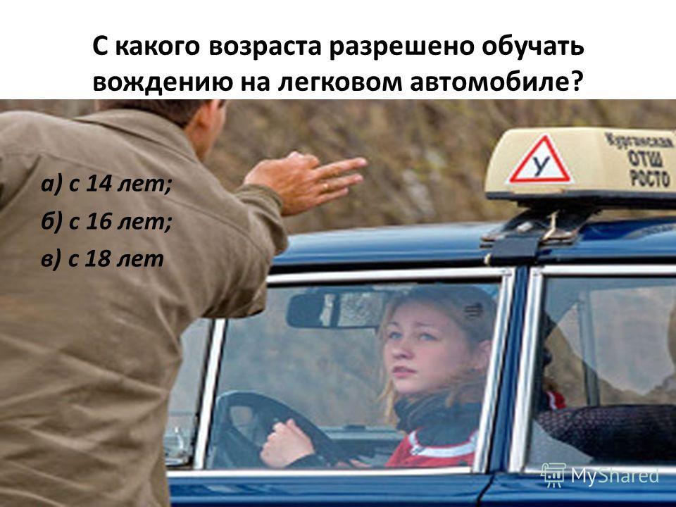 С какого возраста разрешено обучать вождению на легковом автомобиле? а) с 14 лет; б) с 16 лет; в) с 18 лет