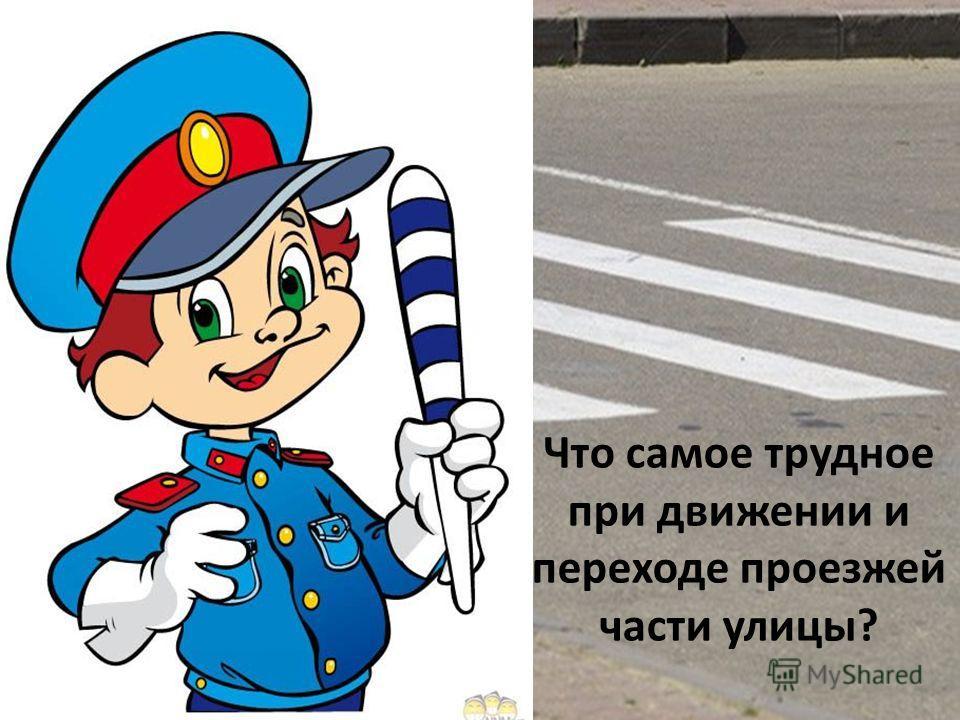 Что самое трудное при движении и переходе проезжей части улицы?
