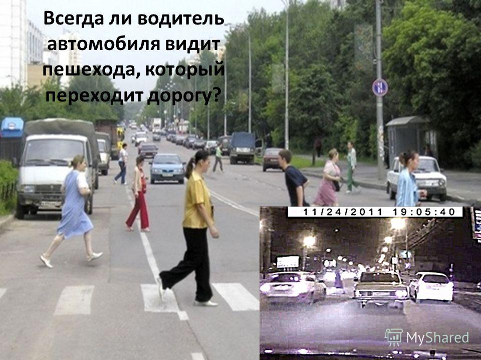 Всегда ли водитель автомобиля видит пешехода, который переходит дорогу?