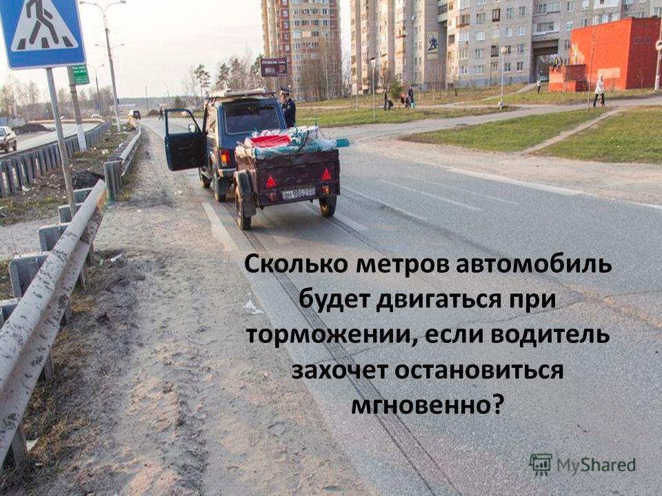 Сколько метров автомобиль будет двигаться при торможении, если водитель захочет остановиться мгновенно?