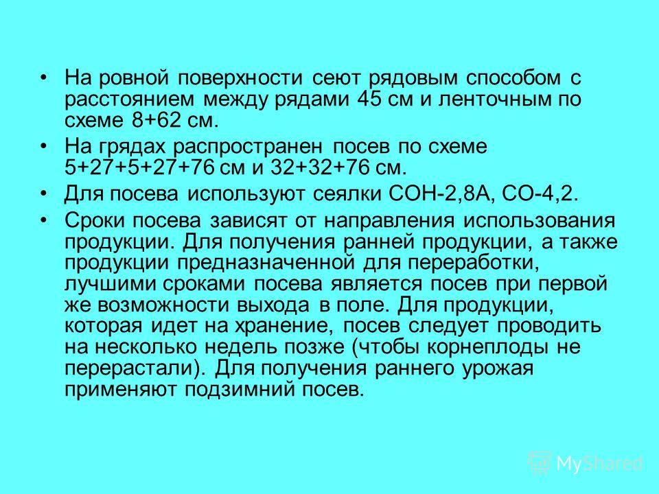 На ровной поверхности сеют рядовым способом с расстоянием между рядами 45 см и ленточным по схеме 8+62 см. На грядах распространен посев по схеме 5+27+5+27+76 см и 32+32+76 см. Для посева используют сеялки СОН-2,8А, СО-4,2. Сроки посева зависят от на