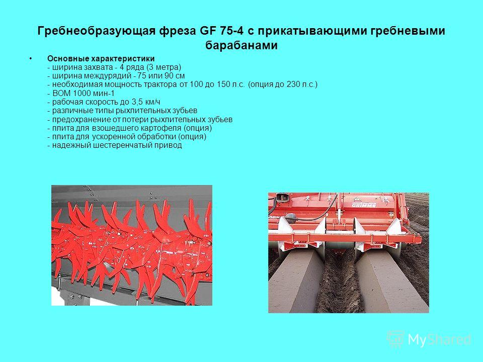 Гребнеобразующая фреза GF 75-4 с прикатывающими гребневыми барабанами Основные характеристики - ширина захвата - 4 ряда (3 метра) - ширина междурядий - 75 или 90 см - необходимая мощность трактора от 100 до 150 л.с. (опция до 230 л.с.) - ВОМ 1000 мин
