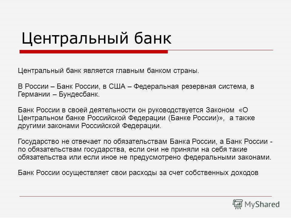 Центральный банк Центральный банк является главным банком страны. В России – Банк России, в США – Федеральная резервная система, в Германии – Бундесбанк. Банк России в своей деятельности он руководствуется Законом «О Центральном банке Российской Феде