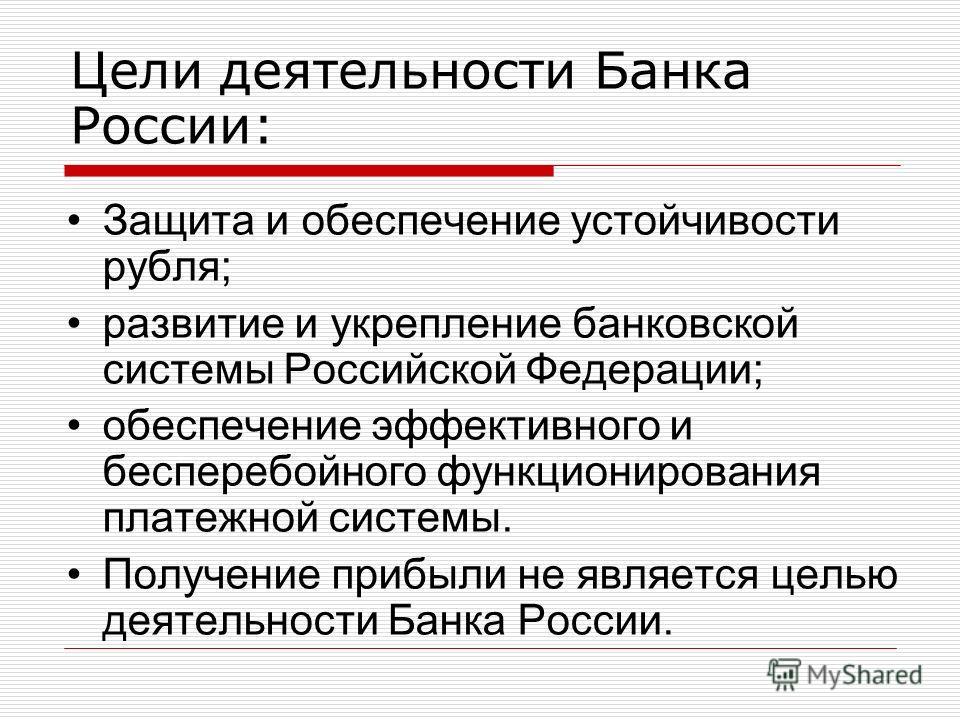 Цели деятельности Банка России: Защита и обеспечение устойчивости рубля; развитие и укрепление банковской системы Российской Федерации; обеспечение эффективного и бесперебойного функционирования платежной системы. Получение прибыли не является целью