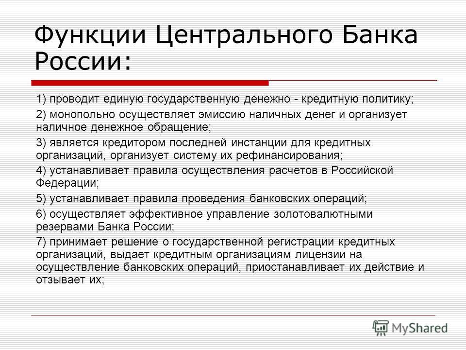 Функции Центрального Банка России: 1) проводит единую государственную денежно - кредитную политику; 2) монопольно осуществляет эмиссию наличных денег и организует наличное денежное обращение; 3) является кредитором последней инстанции для кредитных о