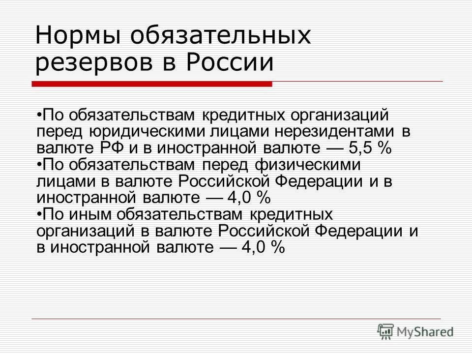 Нормы обязательных резервов в России По обязательствам кредитных организаций перед юридическими лицами нерезидентами в валюте РФ и в иностранной валюте 5,5 % По обязательствам перед физическими лицами в валюте Российской Федерации и в иностранной вал