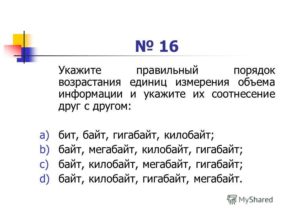 16 Укажите правильный порядок возрастания единиц измерения объема информации и укажите их соотнесение друг с другом: a)бит, байт, гигабайт, килобайт; b)байт, мегабайт, килобайт, гигабайт; c)байт, килобайт, мегабайт, гигабайт; d)байт, килобайт, гигаба