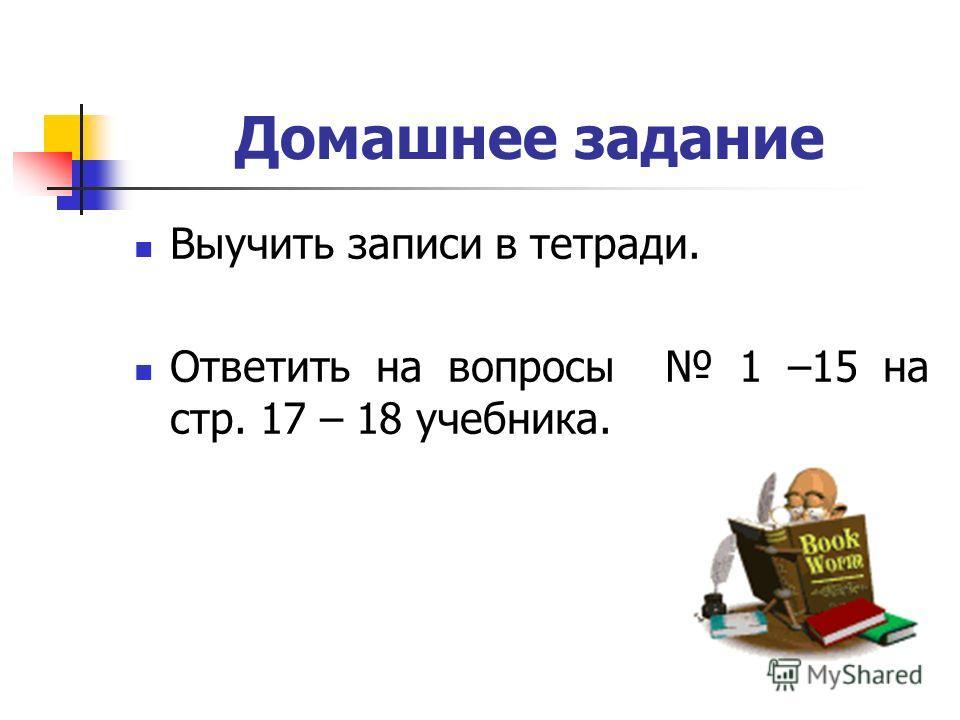 Домашнее задание Выучить записи в тетради. Ответить на вопросы 1 –15 на стр. 17 – 18 учебника.