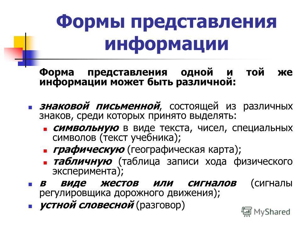 Формы представления информации Форма представления одной и той же информации может быть различной: знаковой письменной, состоящей из различных знаков, среди которых принято выделять: символьную в виде текста, чисел, специальных символов (текст учебни