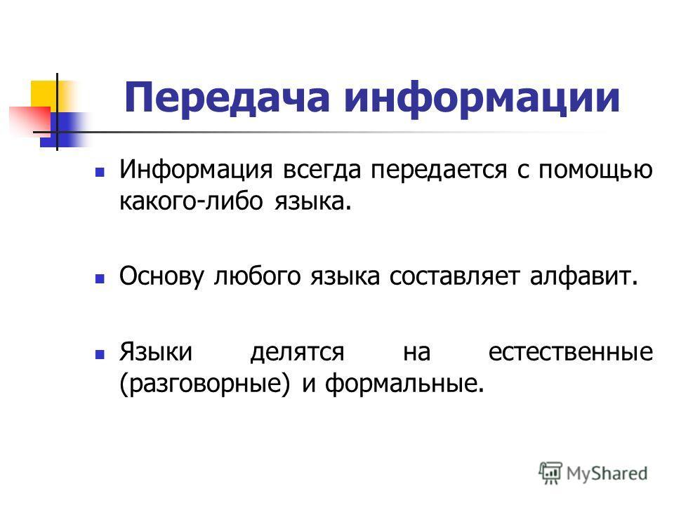 Передача информации Информация всегда передается с помощью какого-либо языка. Основу любого языка составляет алфавит. Языки делятся на естественные (разговорные) и формальные.