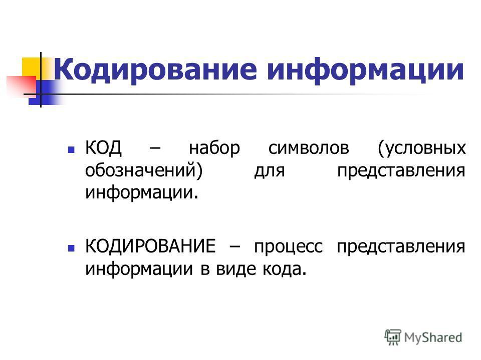 Кодирование информации КОД – набор символов (условных обозначений) для представления информации. КОДИРОВАНИЕ – процесс представления информации в виде кода.