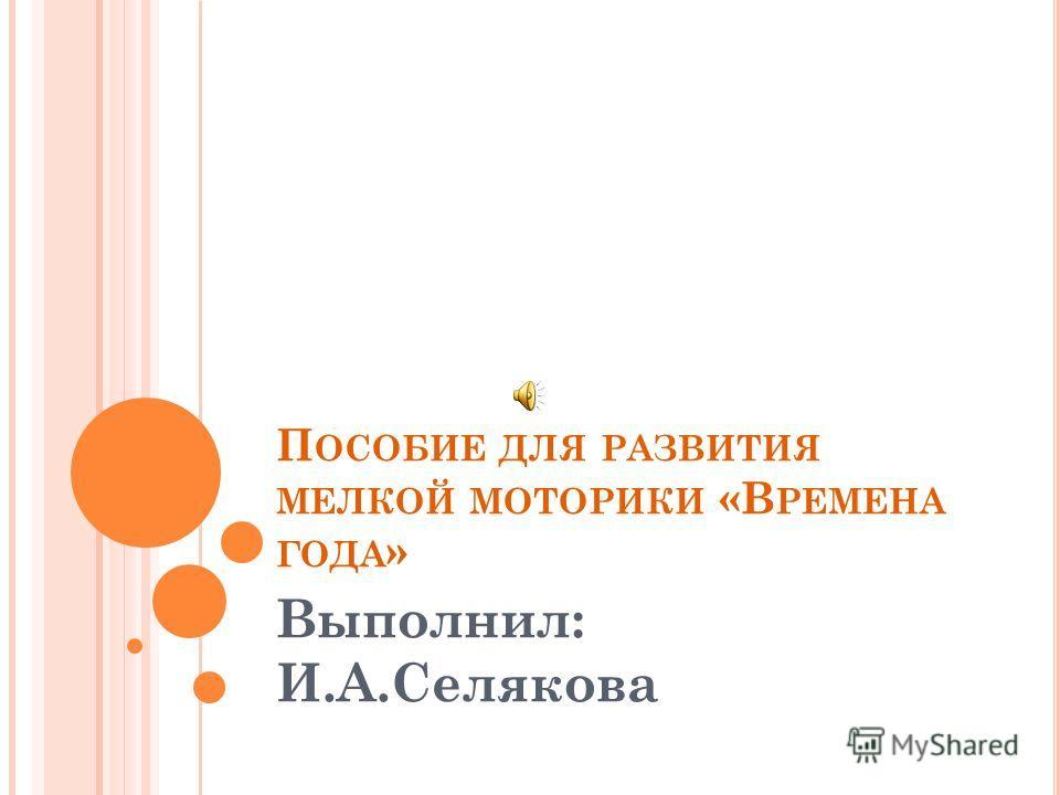 П ОСОБИЕ ДЛЯ РАЗВИТИЯ МЕЛКОЙ МОТОРИКИ «В РЕМЕНА ГОДА » Выполнил: И.А.Селякова