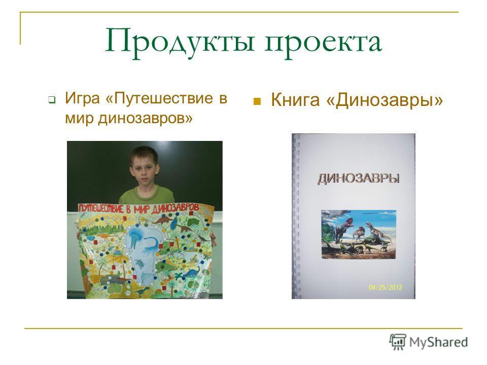 Продукты проекта Игра «Путешествие в мир динозавров» Книга «Динозавры»