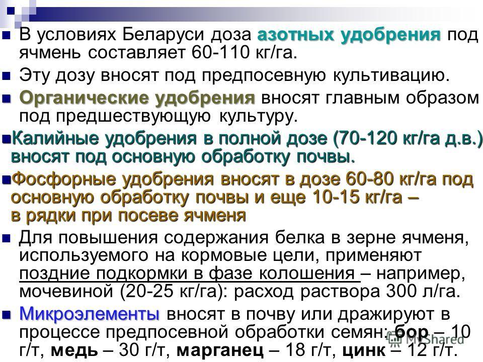 азотных удобрения В условиях Беларуси доза азотных удобрения под ячмень составляет 60-110 кг/га. Эту дозу вносят под предпосевную культивацию. Органические удобрения Органические удобрения вносят главным образом под предшествующую культуру. Калийные