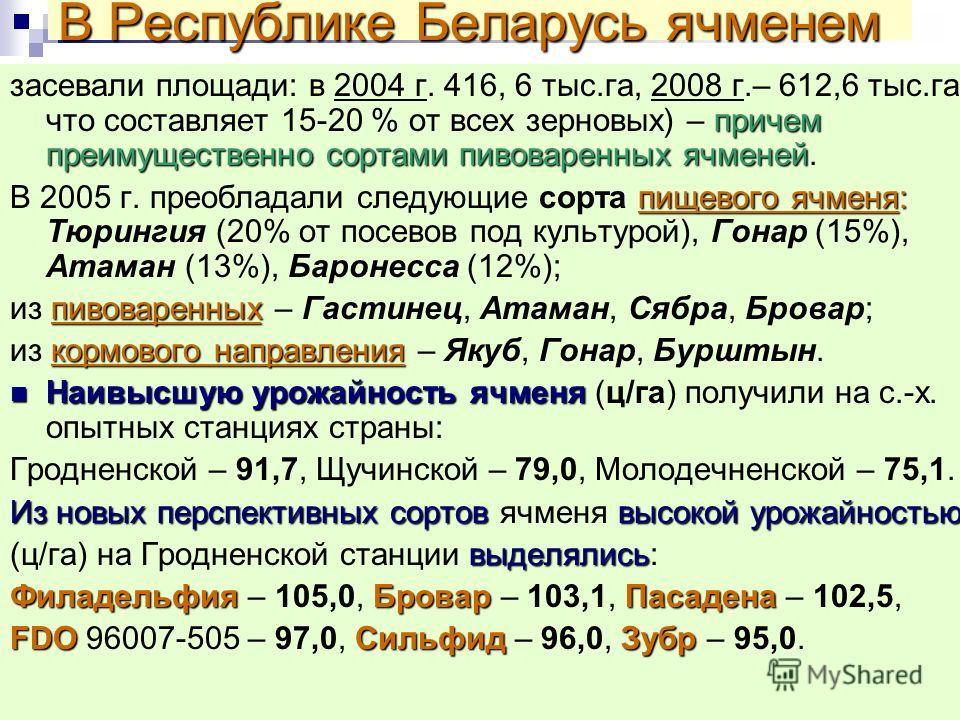 В Республике Беларусь ячменем причем преимущественно сортами пивоваренных ячменей засевали площади: в 2004 г. 416, 6 тыс.га, 2008 г.– 612,6 тыс.га что составляет 15-20 % от всех зерновых) – причем преимущественно сортами пивоваренных ячменей. пищевог