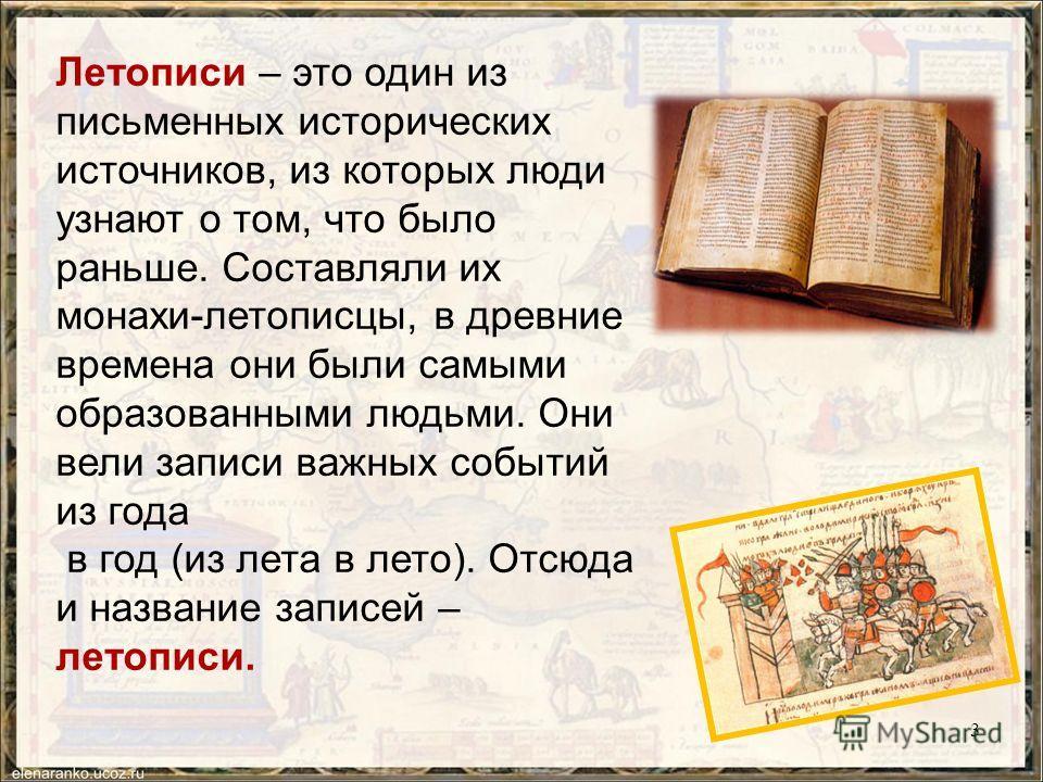 Летописи – это один из письменных исторических источников, из которых люди узнают о том, что было раньше. Составляли их монахи-летописцы, в древние времена они были самыми образованными людьми. Они вели записи важных событий из года в год (из лета в