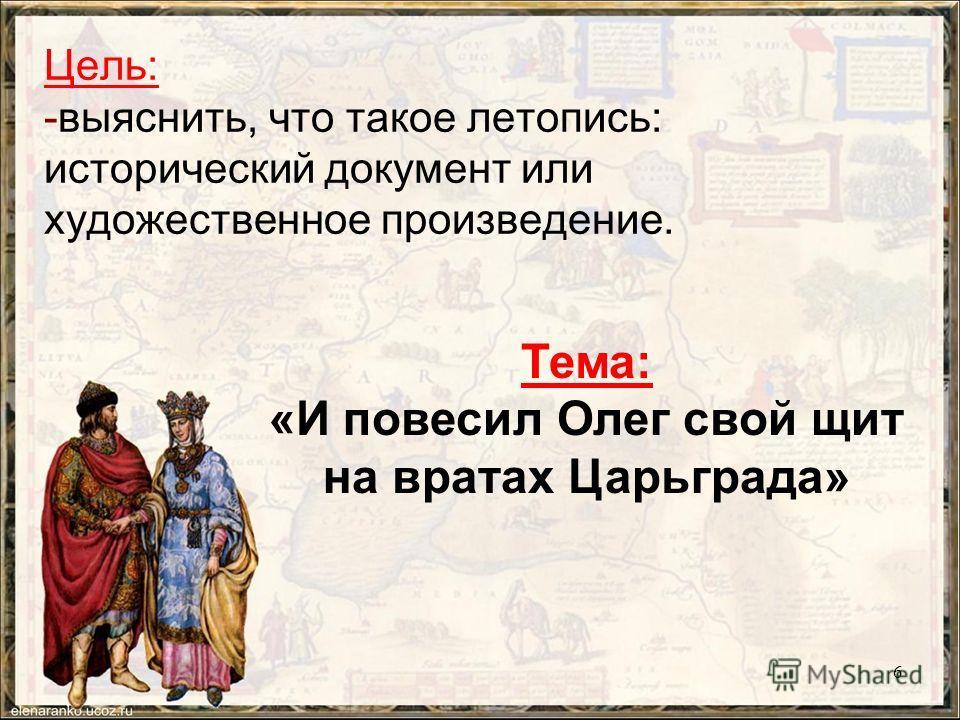 Цель: -выяснить, что такое летопись: исторический документ или художественное произведение. Тема: «И повесил Олег свой щит на вратах Царьграда» 6