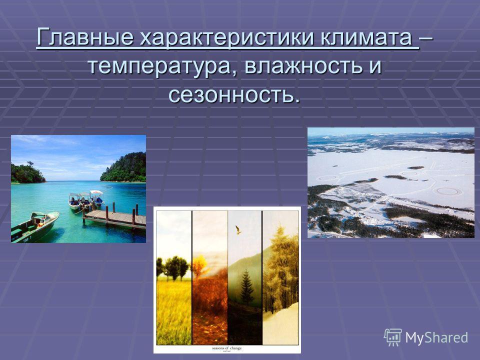 Главные характеристики климата – температура, влажность и сезонность.