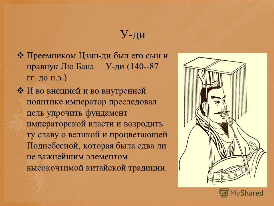 У-ди Преемником Цзин-ди был его сын и правнук Лю Бана У-ди (140--87 гг. до н.э.) И во внешней и во внутренней политике император преследовал цель упрочить фундамент императорской власти и возродить ту славу о великой и процветающей Поднебесной, котор