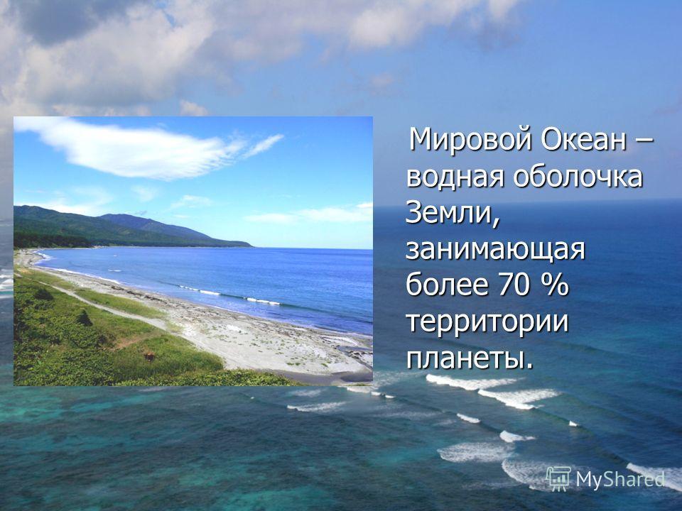 Мировой Океан – водная оболочка Земли, занимающая более 70 % территории планеты. Мировой Океан – водная оболочка Земли, занимающая более 70 % территории планеты.