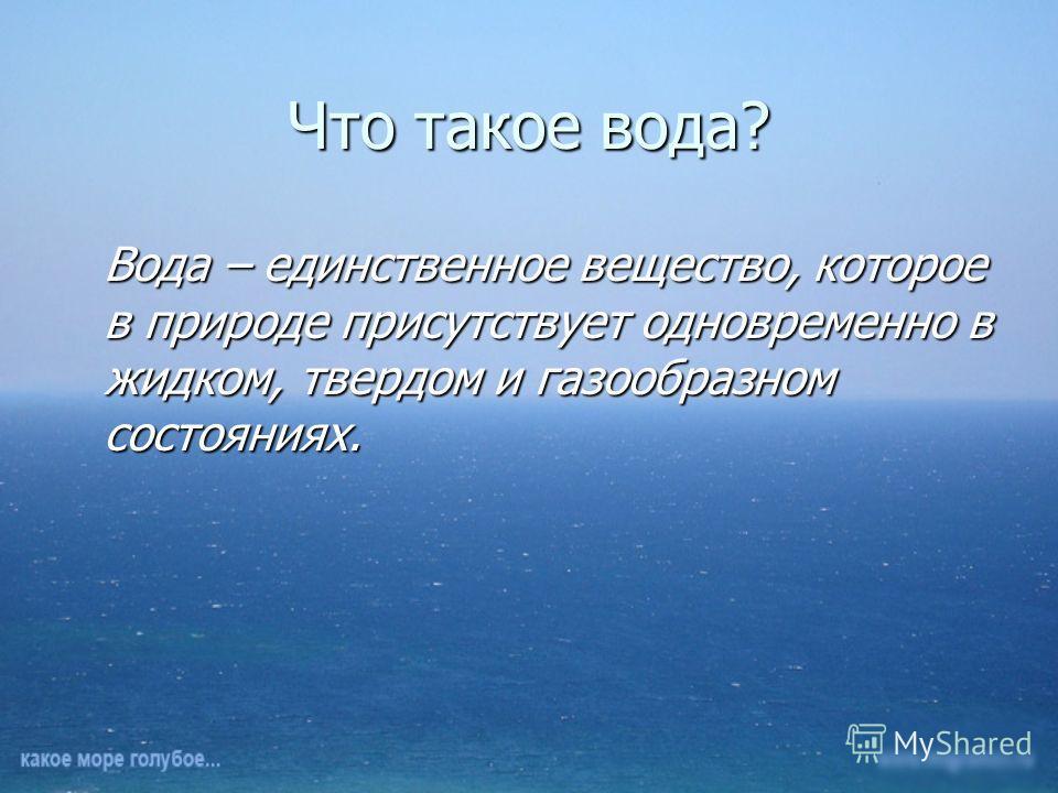 Что такое вода? Вода – единственное вещество, которое в природе присутствует одновременно в жидком, твердом и газообразном состояниях.