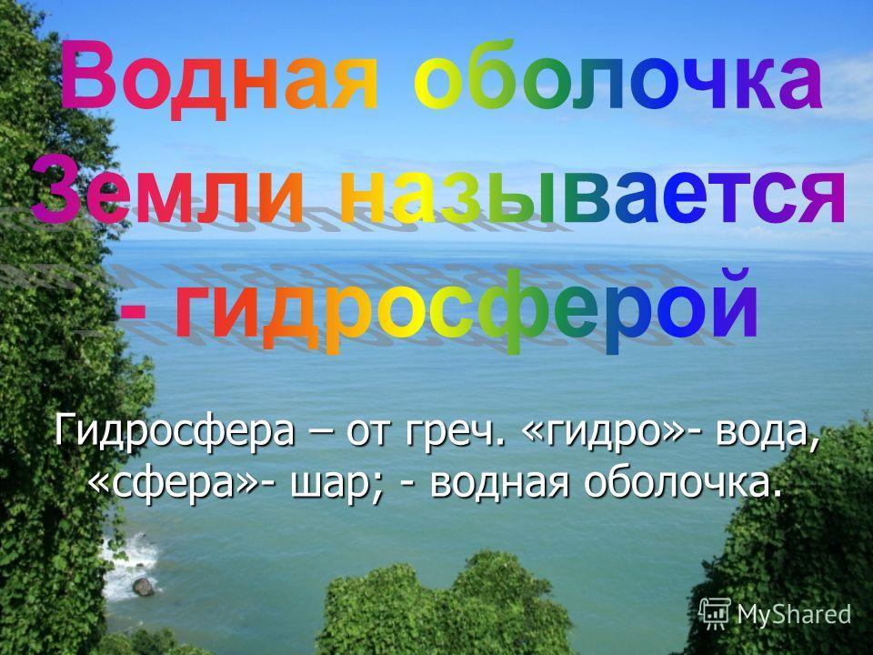 Гидросфера – от греч. «гидро»- вода, «сфера»- шар; - водная оболочка.