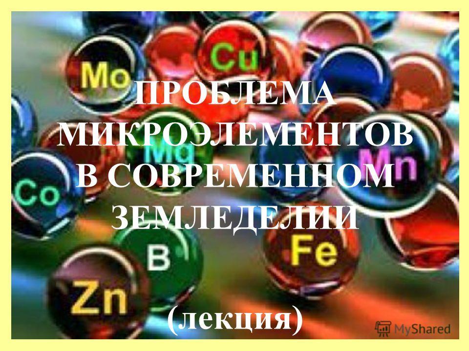 ПРОБЛЕМА МИКРОЭЛЕМЕНТОВ В СОВРЕМЕННОМ ЗЕМЛЕДЕЛИИ (лекция)