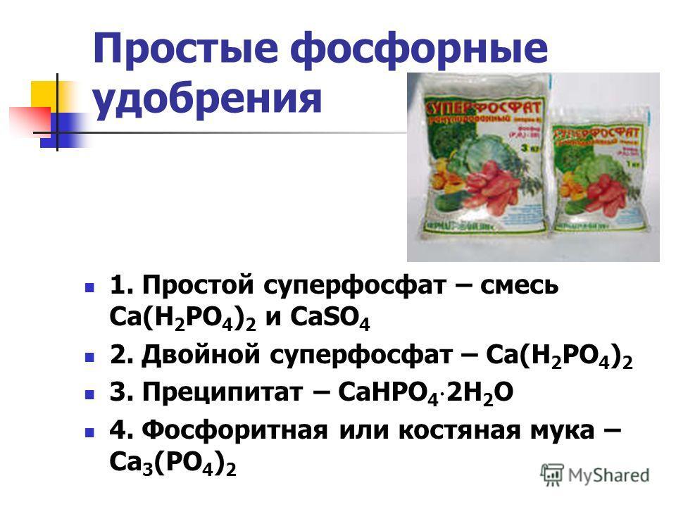 Простые фосфорные удобрения 1. Простой суперфосфат – смесь Ca(H 2 PO 4 ) 2 и CaSO 4 2. Двойной суперфосфат – Са(Н 2 РО 4 ) 2 3. Преципитат – СаНРО 4 2Н 2 О 4. Фосфоритная или костяная мука – Са 3 (РО 4 ) 2