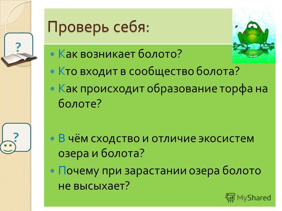 Проверь себя : Как возникает болото ? Кто входит в сообщество болота ? Как происходит образование торфа на болоте ? В чём сходство и отличие экосистем озера и болота ? Почему при зарастании озера болото не высыхает ? ? ?