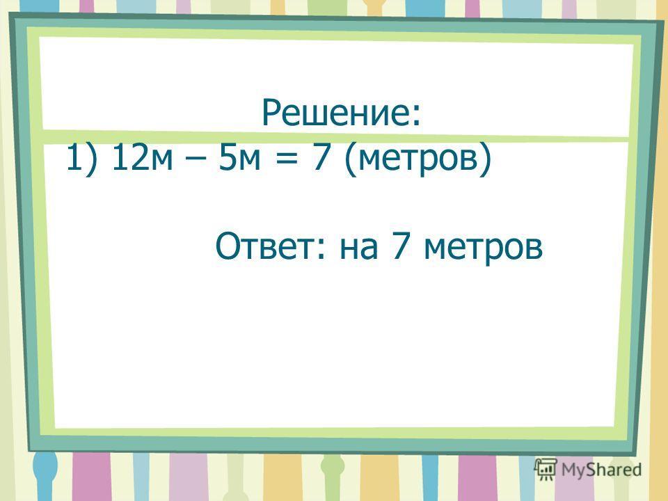 Решение: 1) 12м – 5м = 7 (метров) Ответ: на 7 метров