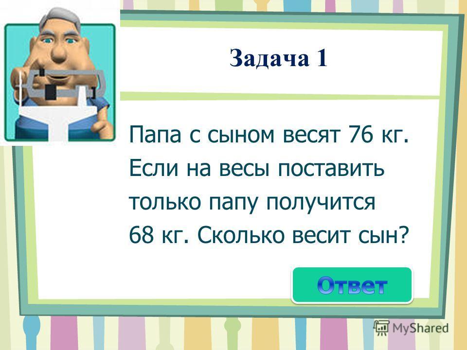 Задача 1 Папа с сыном весят 76 кг. Если на весы поставить только папу получится 68 кг. Сколько весит сын?