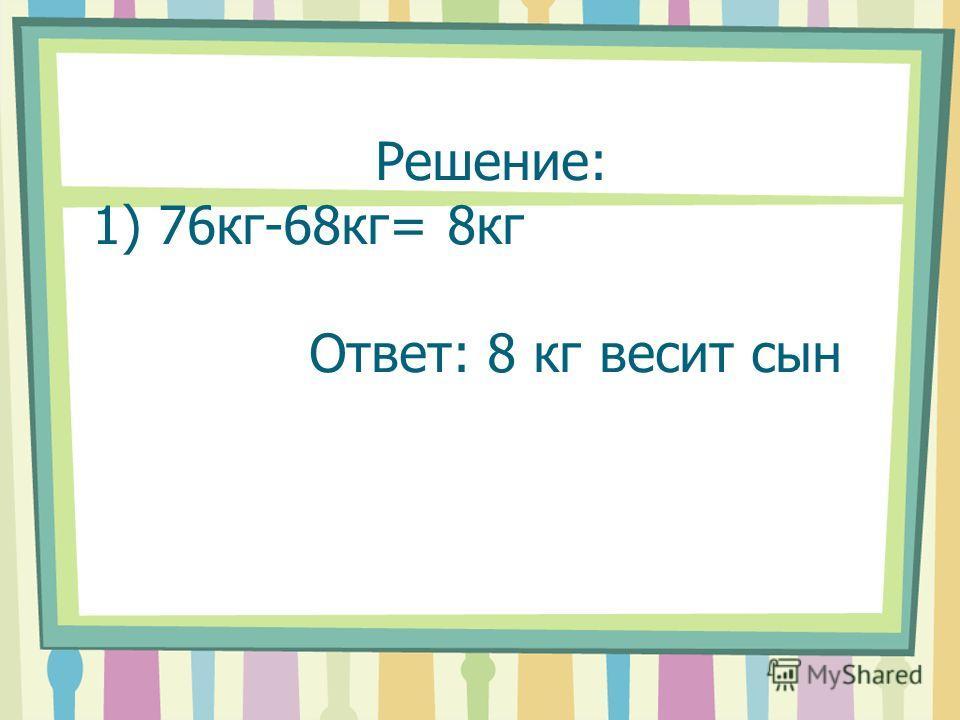 Решение: 1) 76кг-68кг= 8кг Ответ: 8 кг весит сын
