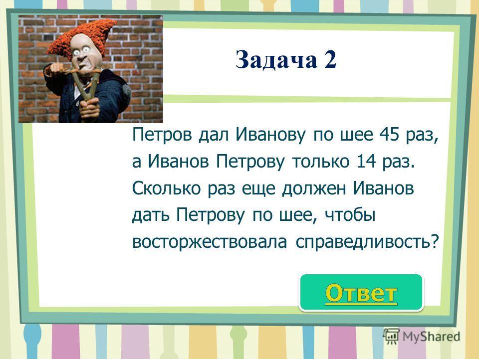 Задача 2 Петров дал Иванову по шее 45 раз, а Иванов Петрову только 14 раз. Сколько раз еще должен Иванов дать Петрову по шее, чтобы восторжествовала справедливость?