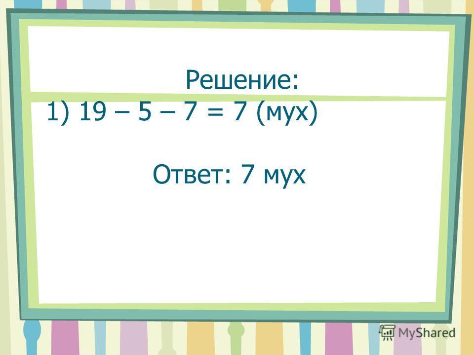 Решение: 1) 19 – 5 – 7 = 7 (мух) Ответ: 7 мух