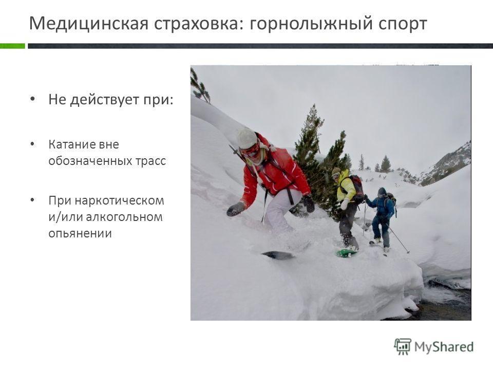 Медицинская страховка: горнолыжный спорт Не действует при: Катание вне обозначенных трасс При наркотическом и/или алкогольном опьянении