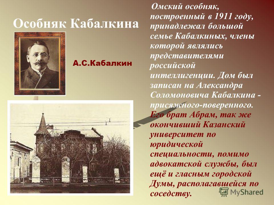 Особняк Кабалкина Омский особняк, построенный в 1911 году, принадлежал большой семье Кабалкиных, члены которой являлись представителями российской интеллигенции. Дом был записан на Александра Соломоновича Кабалкина - присяжного-поверенного. Его брат