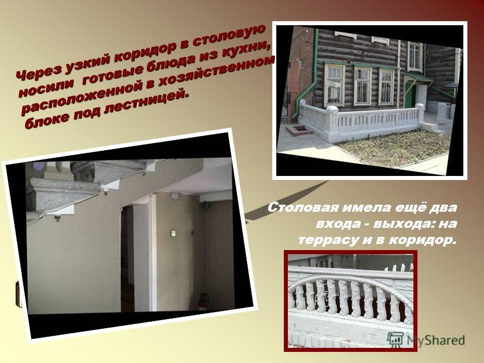 Столовая имела ещё два входа - выхода: на террасу и в коридор. Через узкий коридор в столовую носили готовые блюда из кухни, расположенной в хозяйственном блоке под лестницей.