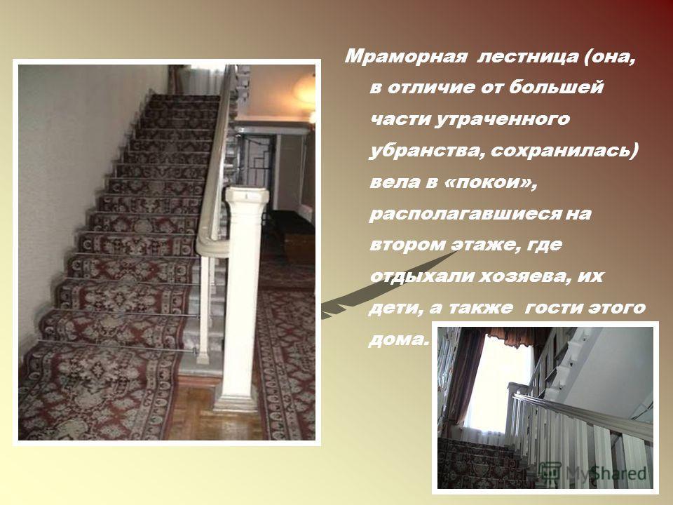 Мраморная лестница (она, в отличие от большей части утраченного убранства, сохранилась) вела в «покои», располагавшиеся на втором этаже, где отдыхали хозяева, их дети, а также гости этого дома.