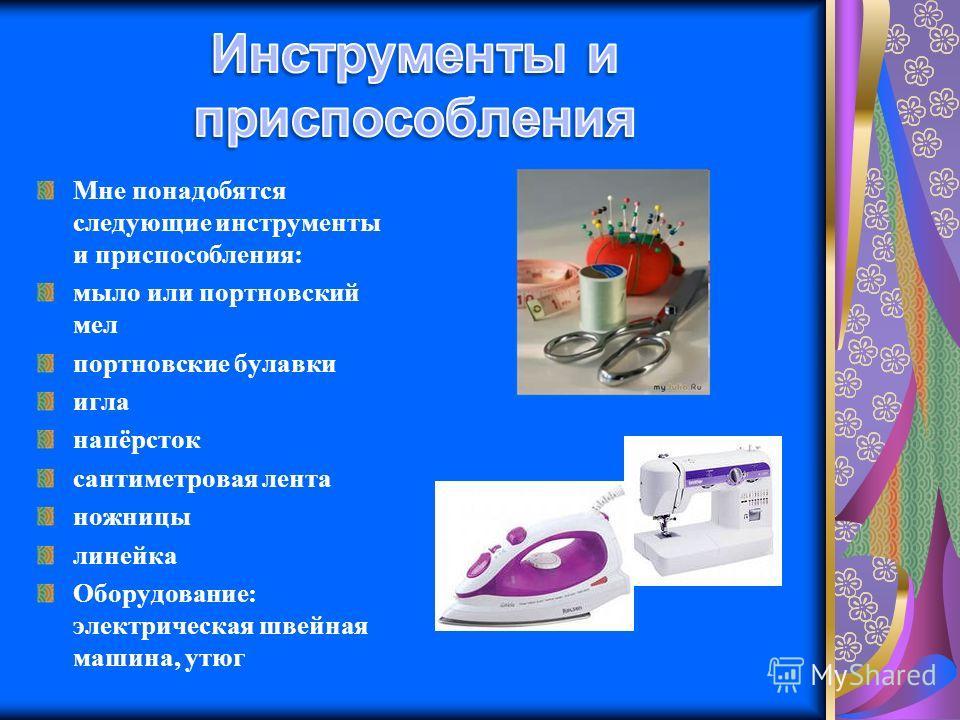 Мне понадобятся следующие инструменты и приспособления: мыло или портновский мел портновские булавки игла напёрсток сантиметровая лента ножницы линейка Оборудование: электрическая швейная машина, утюг