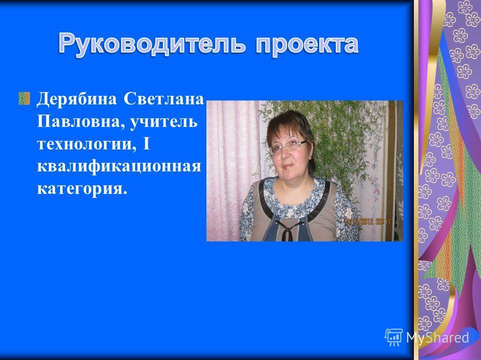 Дерябина Светлана Павловна, учитель технологии, I квалификационная категория.