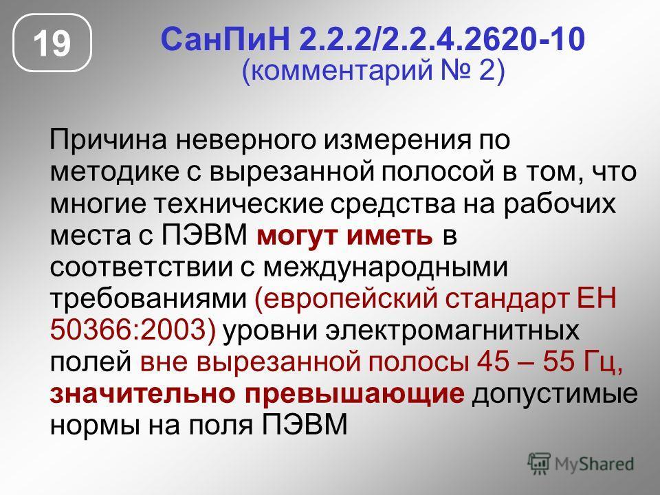 СанПиН 2.2.2/2.2.4.2620-10 (комментарий 2) Причина неверного измерения по методике с вырезанной полосой в том, что многие технические средства на рабочих места с ПЭВМ могут иметь в соответствии с международными требованиями (европейский стандарт ЕН 5