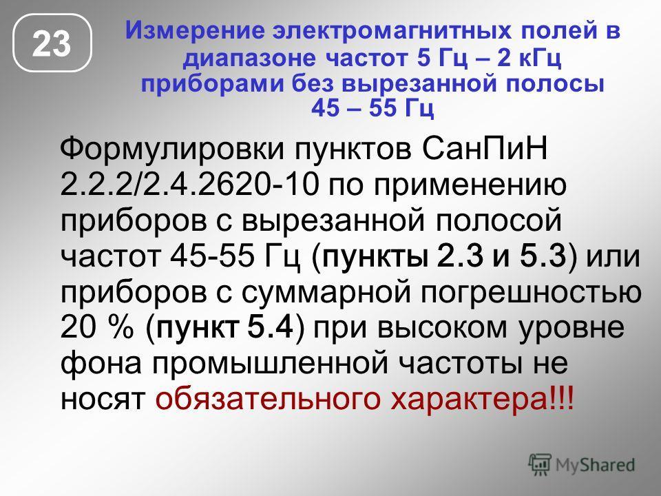 Измерение электромагнитных полей в диапазоне частот 5 Гц – 2 кГц приборами без вырезанной полосы 45 – 55 Гц 23 Формулировки пунктов СанПиН 2.2.2/2.4.2620-10 по применению приборов с вырезанной полосой частот 45-55 Гц (пункты 2.3 и 5.3) или приборов с