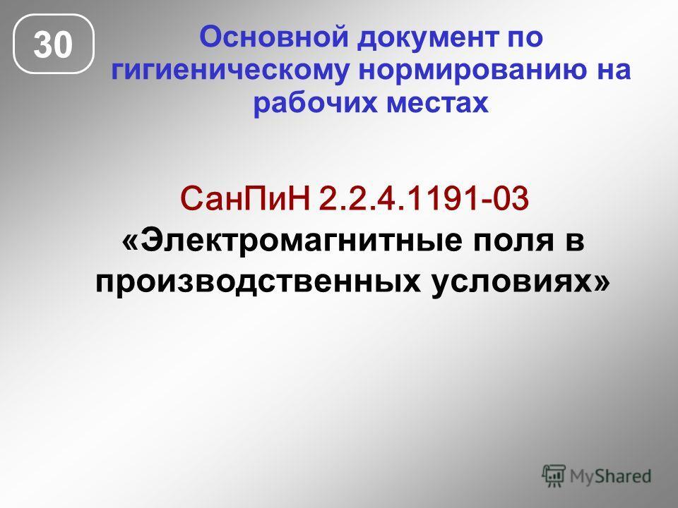 Основной документ по гигиеническому нормированию на рабочих местах 30 СанПиН 2.2.4.1191-03 «Электромагнитные поля в производственных условиях»