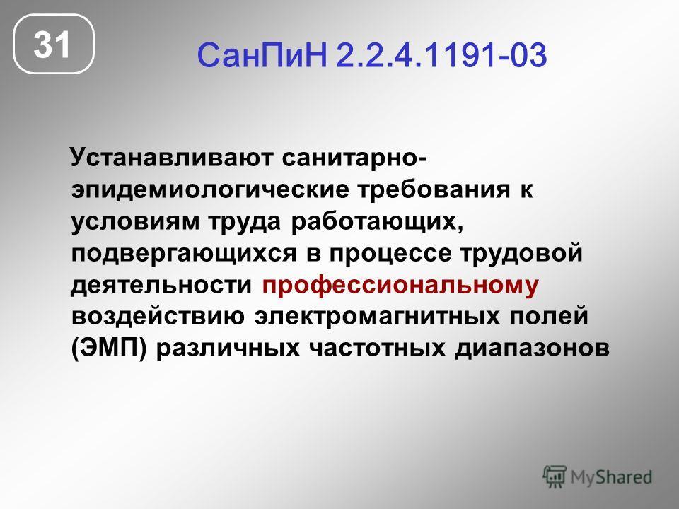 СанПиН 2.2.4.1191-03 31 Устанавливают санитарно- эпидемиологические требования к условиям труда работающих, подвергающихся в процессе трудовой деятельности профессиональному воздействию электромагнитных полей (ЭМП) различных частотных диапазонов