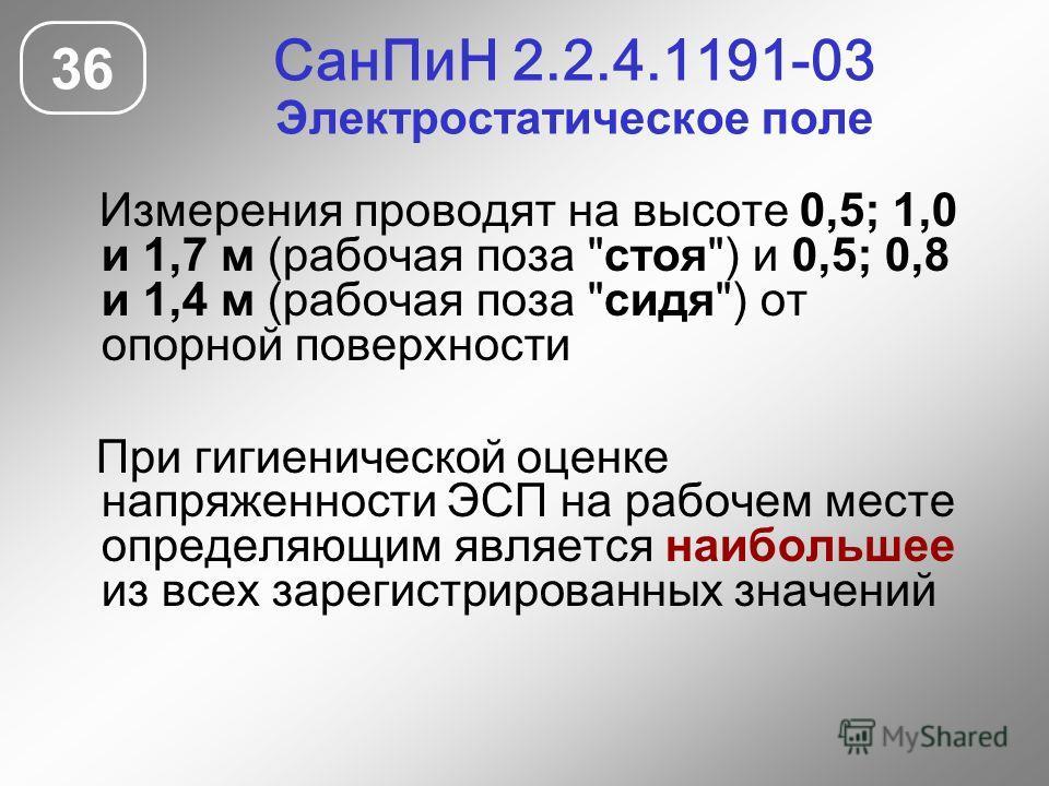 СанПиН 2.2.4.1191-03 Электростатическое поле 36 Измерения проводят на высоте 0,5; 1,0 и 1,7 м (рабочая поза