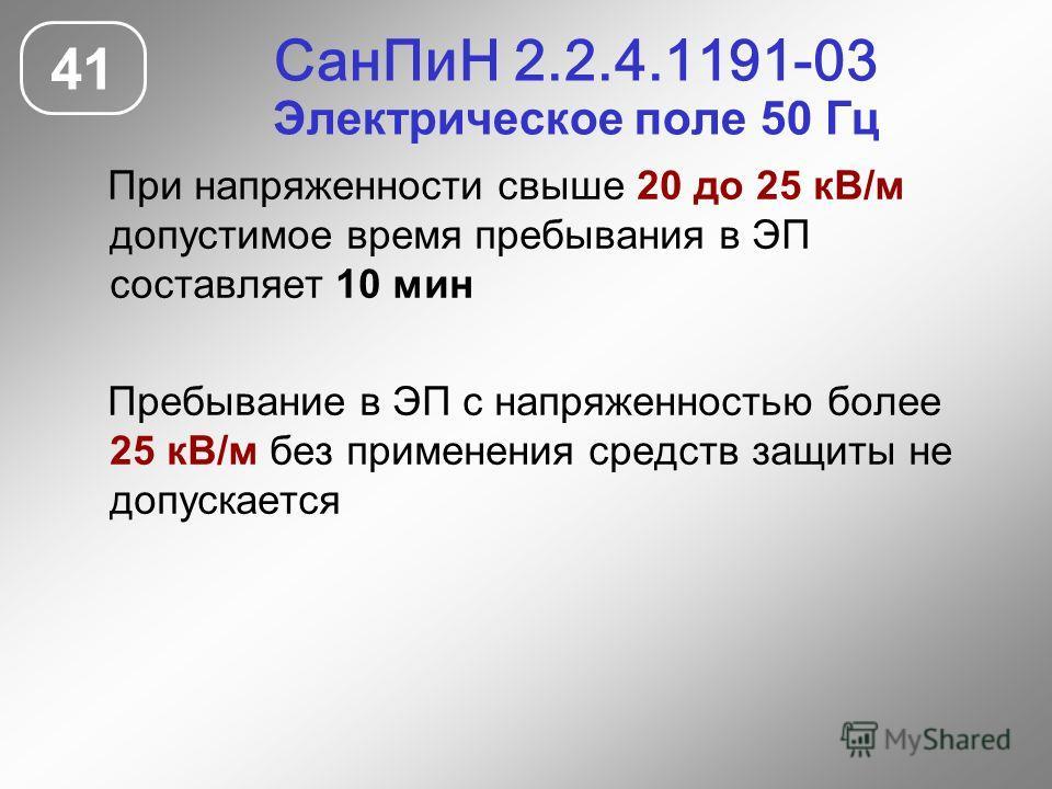 СанПиН 2.2.4.1191-03 Электрическое поле 50 Гц 41 При напряженности свыше 20 до 25 кВ/м допустимое время пребывания в ЭП составляет 10 мин Пребывание в ЭП с напряженностью более 25 кВ/м без применения средств защиты не допускается